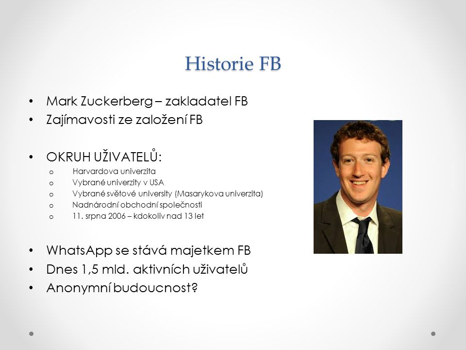 Historie FB Mark Zuckerberg – zakladatel FB Zajímavosti ze založení FB OKRUH UŽIVATELŮ: o Harvardova univerzita o Vybrané univerzity v USA o Vybrané s
