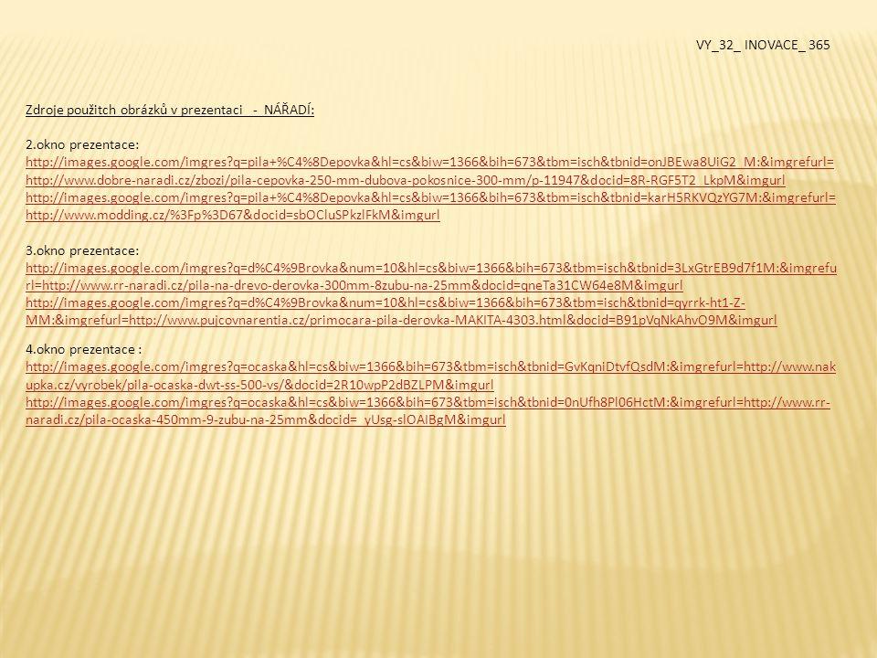 5.okno prezentace: http://images.google.com/imgres?q=brusn%C3%BD+pap%C3%ADr+na+d%C5%99evo&hl=cs&biw=1366&bih=673&tbm=isch&tbnid =yJYwlEsbPCOOOM:&imgrefurl=http://www.conrad.cz/brusny-papir-20-ks-na-drevo-a-na- kov.k812319&docid=xsCPB97XoWg3eM&imgurl http://images.google.com/imgres?q=brusn%C3%BD+pap%C3%ADr+na+d%C5%99evo&hl=cs&biw=1366&bih=673&tbm=isch&tbnid =CxImH5oWwnh0YM:&imgrefurl=http://www.autoboxy.com/brusny-papir-na-drevo-zrnitost-40-role-200mm-x-50-m-yato-yt- 8483/d-130424/&docid=DcWI2CsbxptpnM&itg=1&imgur 6.okno prezentace: http://images.google.com/imgres?q=dl%C3%A1to+na+d%C5%99evo&hl=cs&biw=1366&bih=673&tbm=isch&tbnid=U- kXxpffBObWFM:&imgrefurl=http://www.mrk.cz/diskuse.php%3Fid%3D645483&docid=PXJ5Cpel1toEBM&imgurl 7.okno prezentace: http://images.google.com/imgres?q=hobl%C3%ADk&hl=cs&biw=1366&bih=673&tbm=isch&tbnid=HPCvAWejwEIVEM:&imgrefurl=h ttp://www.vesko.cz/hoblik-hladik-b45-39609.html&docid=2dI3UPxuMa0iQM&imgurl http://images.google.com/imgres?q=hobl%C3%ADk&hl=cs&biw=1366&bih=673&tbm=isch&tbnid=sJ8rw21wybc- mM:&imgrefurl=http://www.rr-naradi.cz/hoblik-elektricky-bt-pl-750-einhell-blue&docid=akjh3Fo5aZi5NM&imgurl 8.okno prezentace: http://images.google.com/imgres?q=ra%C5%A1ple+na+d%C5%99evo&hl=cs&biw=1366&bih=673&tbm=isch&tbnid=YihXZ3GmLwh q4M:&imgrefurl=http://www.nakupka.cz/vyrobek/rasple-toya-na-drevo-200-mm-sada-3-ks-to- 25230/&docid=jjFe72UBwM10EM&imgurl http://images.google.com/imgres?q=ra%C5%A1ple+na+d%C5%99evo&hl=cs&biw=1366&bih=673&tbm=isch&tbnid=bL54i9EJHd7Z4 M:&imgrefurl=http://www.narexby- eshop.cz/narex/eshop/12-1-Novinky-2011-2012/0/5/256-Rasple-plocha-16x4&docid=IBLrh- d9nZSwfM&imgurl VY_32_ INOVACE_ 365