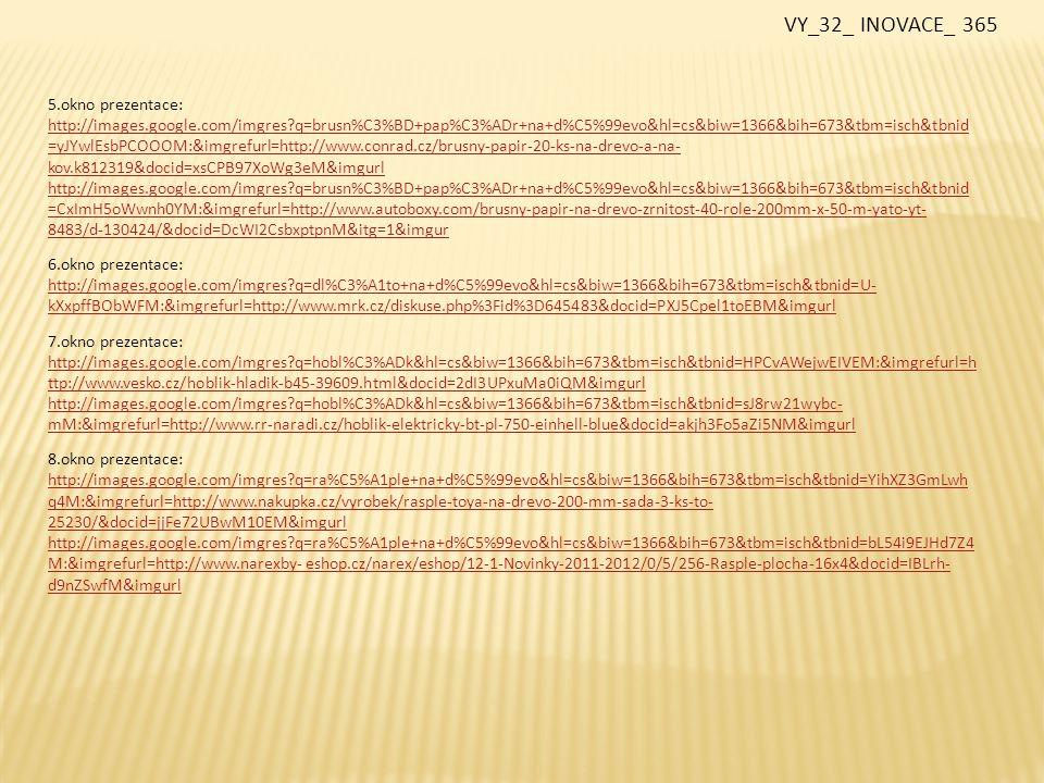 9.okno prezentace: http://images.google.com/imgres?q=rejsek+truhl%C3%A1%C5%99sk%C3%BD&hl=cs&biw=1366&bih=673&tbm=isch&tbnid=d_SAy WWyqkg5xM:&imgrefurl=http://www.produm.eu/cz/zbozi/185_0/rucni-naradi/rejsek-truhlarsky-s-metre- %3Fid%3D26783&docid=nip_EjR6D5Tb1M&imgurl http://images.google.com/imgres?q=rejsek+truhl%C3%A1%C5%99sk%C3%BD&hl=cs&biw=1366&bih=673&tbm=isch&tbnid=t3uVs7 ceNwaj0M:&imgrefurl=http://www.naradistubai.cz/kategorie.aspx%3Fkategorie%3D303&docid=ORNHgS3ydowk7M&imgur 10.okno prezentace: http://images.google.com/imgres?q=rejsek+truhl%C3%A1%C5%99sk%C3%BD&hl=cs&biw=1366&bih=673&tbm=isch&tbnid=mNJ1O dMJoGCfgM:&imgrefurl=http://www.foerch.cz/product.aspx%3Fp%3D3fa67f59-2475-4df2-8658-b96a263e8b79%26g%3Df07e756b- 9bf9-43c9-8c6e-21a0f41d1497&docid=cSjbFLTMaS923M&imgurl 11.okno prezentace: http://images.google.com/imgres?q=%C3%BAheln%C3%ADk+p%C5%99%C3%ADlo%C5%BEn%C3%BD&hl=cs&biw=1366&bih=673&t bm=isch&tbnid=01rPFquxcorEdM:&imgrefurl=http://www.vltava2009.cz/klz/department-181- uhelniky.html&docid=CW0_P_Msu4t_9M&imgurl http://images.google.com/imgres?q=%C3%BAheln%C3%ADk+spojovac%C3%AD&hl=cs&biw=1366&bih=673&tbm=isch&tbnid=weU 24YOIUNclWM:&imgrefurl=http://www.foerch.cz/product.aspx%3Fp%3Dc2a71ce5-7a4c-46b2-96cf- dc1635096800%26g%3Dbfe42525-aa53-4bcb-845b-e1d45ba93f23&docid=mi1qIohcdsoPmM&imgurl http://images.google.com/imgres?q=%C3%BAheln%C3%ADk+spojovac%C3%AD&hl=cs&biw=1366&bih=673&tbm=isch&tbnid=9m1 _HemIIXVAjM:&imgrefurl=http://www.obchodprodilnu.cz/spojovaci-uhelniky-pozinkovane-bez-prolisu-sila-2-mm- 0585.html&docid=9WK3TZs2G1jDQM&imgurl VY_32_ INOVACE_ 365