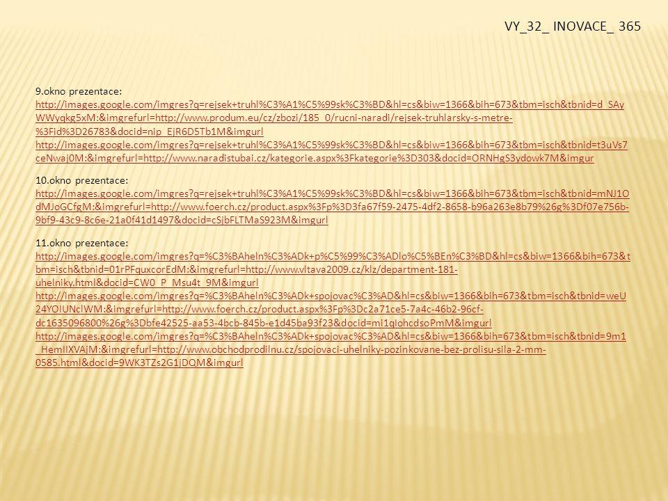 12.okno prezentace http://images.google.com/imgres?q=piln%C3%ADky&hl=cs&biw=1366&bih=673&tbm=isch&tbnid=D0Sp1NpakajsYM:&imgrefurl= http://www.naradie1.sk/pilniky-ihlove-10dielna-sada-extol-p-1584.html&docid=OI06hXelyTK9nM&imgurl http://images.google.com/imgres?q=piln%C3%ADky&hl=cs&biw=1366&bih=673&tbm=isch&tbnid=d5KI1uOQ8f7sKM:&imgrefurl= http://www.modding.cz/%3Fp%3D42&docid=8pDA8kTGFolhLM&imgurl 13.okno prezentace: http://images.google.com/imgres?q=sv%C4%9Br%C3%A1k&hl=cs&biw=1366&bih=673&tbm=isch&tbnid=YWO6cVpGQpvCzM:&im grefurl=http://www.naradi-jz.cz/naradi-jz/eshop/4-1-Rucni-naradi/50-2-Sveraky-YORK&docid=uEWPNkNKMqRHnM&imgurl http://images.google.com/imgres?q=sv%C4%9Br%C3%A1k&hl=cs&biw=1366&bih=673&tbm=isch&tbnid=TSbwvK56Su1YDM:&img refurl=http://levne-dilenske-naradi.eod.cz/rucni-naradi/sveraky/proma-sv-125-prirucni-sverak&docid=1CzyxXPYpGrwWM&imgurl 14.okno prezentace: http://images.google.com/imgres?q=kle%C5%A1t%C4%9B&hl=cs&biw=1366&bih=673&tbm=isch&tbnid=dIuoZoddjFfW5M:&imgr efurl=http://www.zvak.cz/eshop/ostatni-kleste/%3Fst%3D2&docid=MSCXIZlp59nZsM&imgurl http://images.google.com/imgres?q=kle%C5%A1t%C4%9B&hl=cs&biw=1366&bih=673&tbm=isch&tbnid=024v_iqEsOxn- M:&imgrefurl http://images.google.com/imgres?q=kle%C5%A1t%C4%9B&hl=cs&biw=1366&bih=673&tbm=isch&tbnid=hg0fEr5YPqgY7M:&imgr efurl=http://obchod.ekroline.cz/store/department-31-profesionalni-naradi-baum.html&docid=r0fAU9MGElWvRM&imgurl VY_32_ INOVACE_ 365