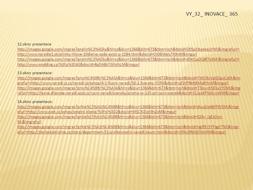 15.okno prezentace: http://images.google.com/imgres?q=kombina%C4%8Dky&start=171&hl=cs&biw=1366&bih=673&tbm=isch&tbnid=M_jSzNUNsh OHKM:&imgrefurl=http://www.trade1st.co.uk/productdetail/Fixing-Tools/774.aspx&docid=f7r4fiWwOGibHM&imgurl http://images.google.com/imgres?q=kombina%C4%8Dky&hl=cs&biw=1366&bih=673&tbm=isch&tbnid=M2rmddHFZ65idM:&img refurl=http://temsik.co.za/index.php%3Fmain_page%3Dindex%26cPath%3D24&docid=fPjl-GOgVzmsmM&imgurl 16.okno prezentace: http://images.google.com/imgres?q=kladivo&hl=cs&biw=1366&bih=673&tbm=isch&tbnid=PoZL4KI- XbSL7M:&imgrefurl=http://www.naradi-asist.cz/kladivo-zamecnicke-300-g-p-596.html&docid=eGnTRYxrgpGk1M&imgurl http://images.google.com/imgres?q=kladivo&hl=cs&biw=1366&bih=673&tbm=isch&tbnid=ZuavCjo1k19hhM:&imgrefurl=http:// www.integ.cz/shop.htm&docid=3Xcsn1GdMHeRAM&imgurl http://images.google.com/imgres?q=kladivo+kov%C3%A1%C5%99sk%C3%A9&hl=cs&biw=1366&bih=673&tbm=isch&tbnid=7Ym tQ-CFVIn1xM:&imgrefurl=http://www.prumyslovy-servis.cz/index_soubory/Page2355.htm&docid=30woK3ZowPNA_M&imgurl http://images.google.com/imgres?q=kladivo+pokr%C3%BDva%C4%8Dsk%C3%A9&hl=cs&biw=1366&bih=673&tbm=isch&tbnid=0 VN8k-2NSgkLRM:&imgrefurl=http://www.rr-naradi.cz/kladivo-pokryvacske-600g-kovane-z-jednoho-kusu-s- magnetem&docid=84gogJ-VzvmLZM&imgurl 17.okno prezentace: http://images.google.com/imgres?q=%C5%A1roubov%C3%A1k&hl=cs&biw=1366&bih=673&tbm=isch&tbnid=M70ei7mN03pGw M:&imgrefurl=http://www.sunlitemitre10.com.au/Our-Range/Hand-Tools/screwdrivers&docid=axUQxNGlDTemQM&imgurl http://images.google.com/imgres?q=%C5%A1roubov%C3%A1k&hl=cs&biw=1366&bih=673&tbm=isch&tbnid=5UzBYTX- Z_J3IM:&imgrefurl=http://craziestgadgets.com/2008/12/14/4000-electric-screwdriver-holds-your- screws/&docid=BC02r8bHTSG4ZM&imgurl VY_32_ INOVACE_ 365