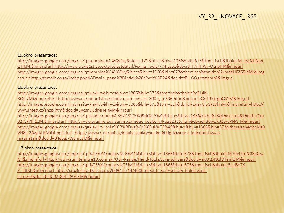 18.okno prezentace: http://images.google.com/imgres?q=vrta%C4%8Dka&hl=cs&biw=1366&bih=673&tbm=isch&tbnid=8lJ0lKnbJrYIqM:&imgrefurl=htt p://www.naradiweb.cz/vrtacky-95&docid=pbDZI4qdM0bESM&imgurl http://images.google.com/imgres?q=vrta%C4%8Dka&hl=cs&biw=1366&bih=673&tbm=isch&tbnid=R8OPujsOctyAqM:&imgrefurl=h ttp://www.naradisatek.cz/priklepova-vrtacka-narex-evp-13-h-2ca.html&docid=xiRcCx3QBB2C4M&imgurl 19.okno prezentace: http://images.google.com/imgres?q=vodov%C3%A1ha&hl=cs&biw=1366&bih=673&tbm=isch&tbnid=csuT- EFuOZaYyM:&imgrefurl=http://www.remeslnyobchod-e-shop.cz/www-remeslny-obchod-e-shop-cz/eshop/7-1- Vodovahy&docid=ZhzziRUb_YB8DM&imgurl http://images.google.com/imgres?q=vodov%C3%A1ha&hl=cs&biw=1366&bih=673&tbm=isch&tbnid=OQl6klKQXNNM2M:&imgref url=http://en.wikipedia.org/wiki/Spirit_level&docid=Z_ucR17_s9AXkM&imgurl 20.okno prezentace: http://images.google.com/imgres?q=sekera+truhl%C3%A1%C5%99sk%C3%A1+a+tesa%C5%99sk%C3%A1&hl=cs&biw=1366&bih=6 73&tbm=isch&tbnid=mEAbQX5mroJS5M:&imgrefurl=http://www.naradistubai.cz/kategorie.aspx%3Fkategorie%3D251&docid=YLtt D-yJ3Hg8RM&imgurl http://images.google.com/imgres?q=z%C3%A1hlubn%C3%ADk+do+d%C5%99eva&hl=cs&biw=1366&bih=673&tbm=isch&tbnid=2g eYpcOJPqW-jM:&imgrefurl=http://www.landsmann.cz/hawera-104944-zahlubnik-do-dreva-pr-20x90mm-90-rucni-s-plastovou- rukojeti_d15950.html&docid=rVdTzSUIJ7z9LM&imgurl 21.okno prezentace http://images.google.com/imgres?q=%C3%BAheln%C3%ADky&start=200&hl=cs&biw=1366&bih=673&tbm=isch&tbnid=jE9uTZzna b4WWM:&imgrefurl VY_32_ INOVACE_ 365