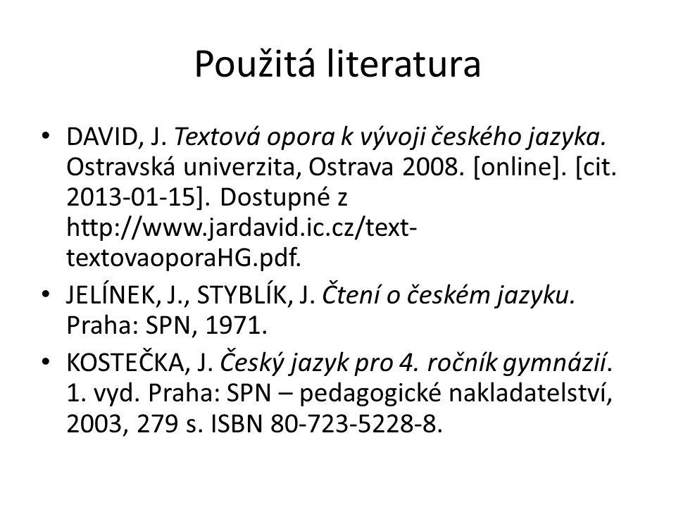 Použitá literatura DAVID, J. Textová opora k vývoji českého jazyka. Ostravská univerzita, Ostrava 2008. [online]. [cit. 2013-01-15]. Dostupné z http:/