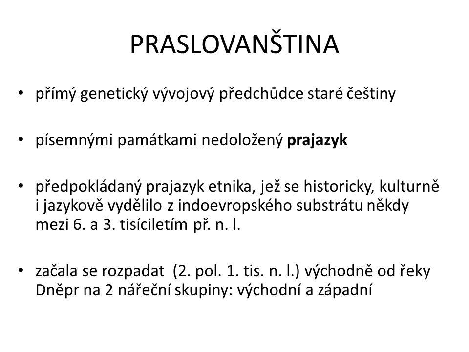 PRASLOVANŠTINA přímý genetický vývojový předchůdce staré češtiny písemnými památkami nedoložený prajazyk předpokládaný prajazyk etnika, jež se histori