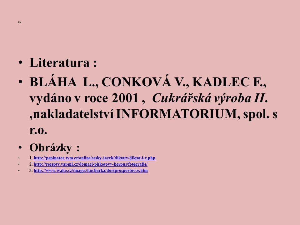 cv Literatura : BLÁHA L., CONKOVÁ V., KADLEC F., vydáno v roce 2001, Cukrářská výroba II.,nakladatelství INFORMATORIUM, spol.