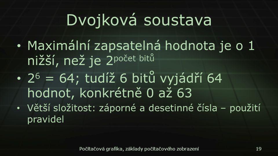 Dvojková soustava Maximální zapsatelná hodnota je o 1 nižší, než je 2 počet bitů 2 6 = 64; tudíž 6 bitů vyjádří 64 hodnot, konkrétně 0 až 63 Větší slo