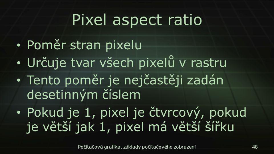 Pixel aspect ratio Poměr stran pixelu Určuje tvar všech pixelů v rastru Tento poměr je nejčastěji zadán desetinným číslem Pokud je 1, pixel je čtvrcov