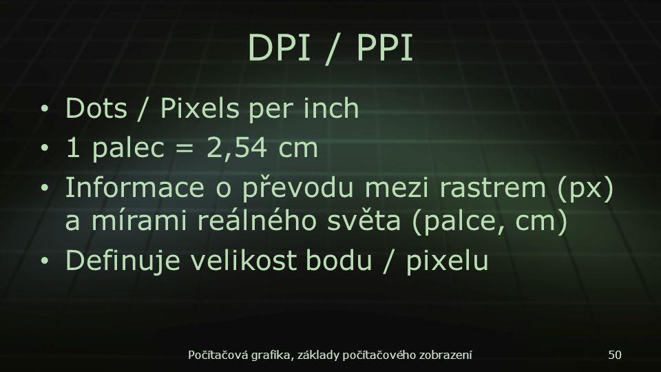 DPI / PPI Dots / Pixels per inch 1 palec = 2,54 cm Informace o převodu mezi rastrem (px) a mírami reálného světa (palce, cm) Definuje velikost bodu /