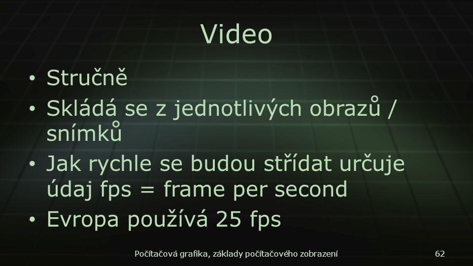 Video Stručně Skládá se z jednotlivých obrazů / snímků Jak rychle se budou střídat určuje údaj fps = frame per second Evropa používá 25 fps Počítačová