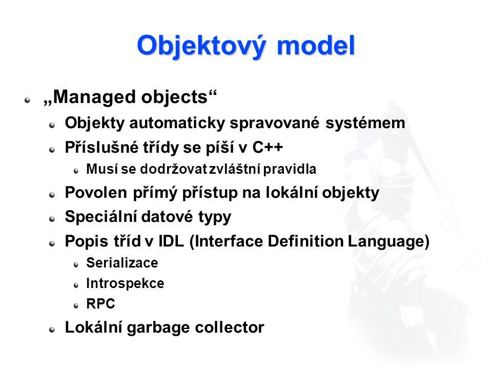 """Objektový model """"Managed objects Objekty automaticky spravované systémem Příslušné třídy se píší v C++ Musí se dodržovat zvláštní pravidla Povolen přímý přístup na lokální objekty Speciální datové typy Popis tříd v IDL (Interface Definition Language) Serializace Introspekce RPC Lokální garbage collector"""