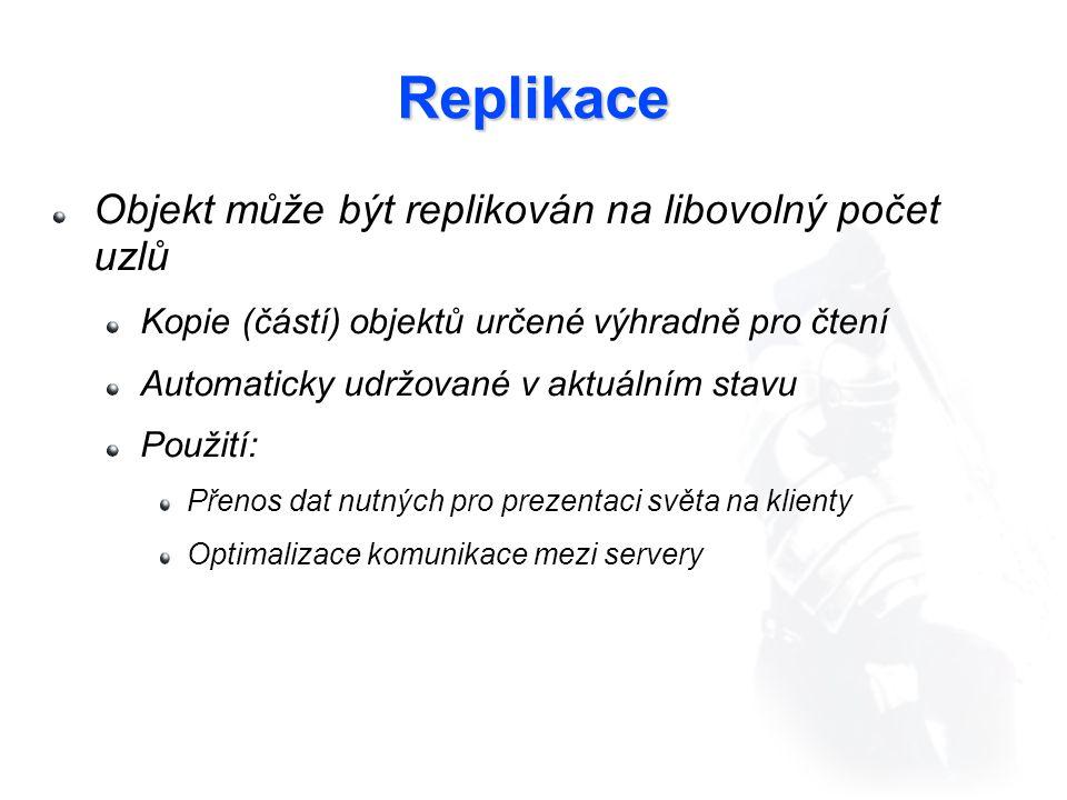 Replikace Objekt může být replikován na libovolný počet uzlů Kopie (částí) objektů určené výhradně pro čtení Automaticky udržované v aktuálním stavu Použití: Přenos dat nutných pro prezentaci světa na klienty Optimalizace komunikace mezi servery