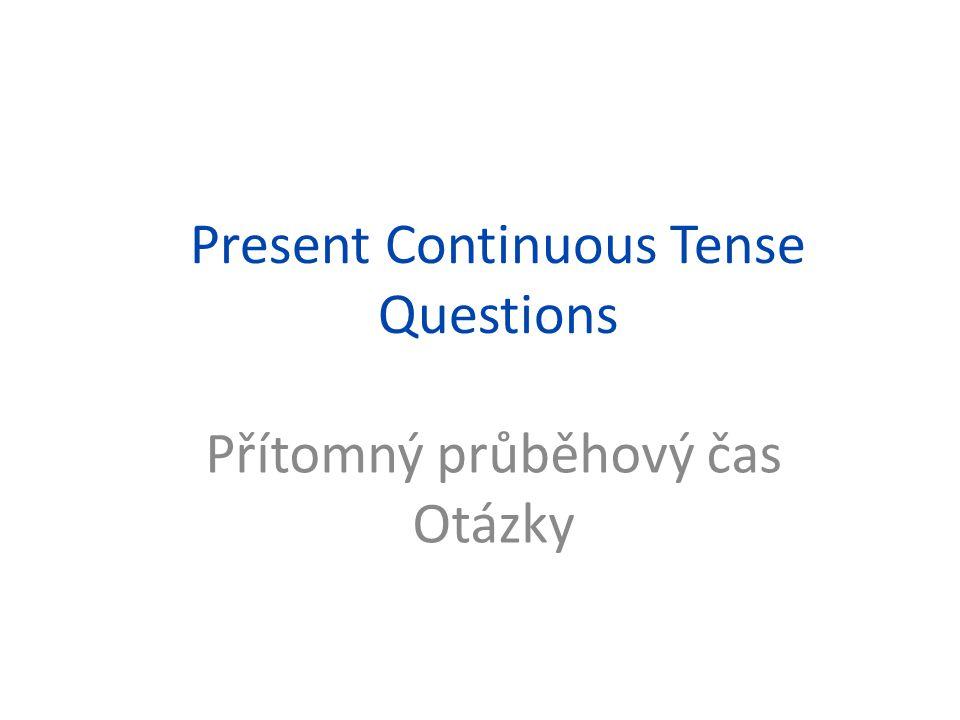 Present Continuous Tense Questions Přítomný průběhový čas Otázky