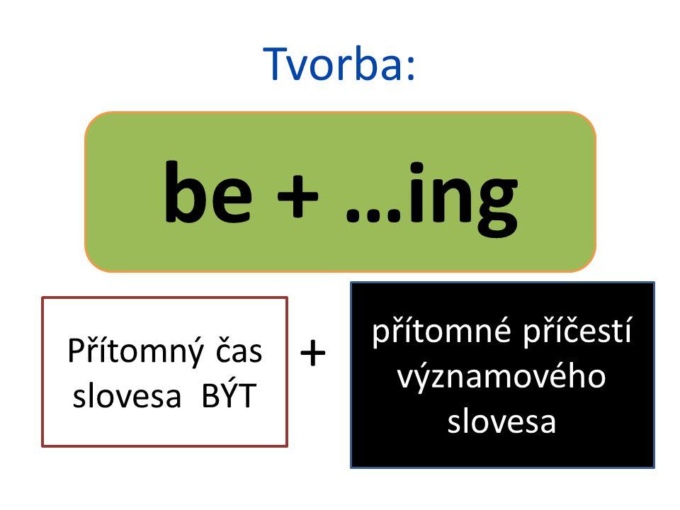 Tvorba: + be + …ing Přítomný čas slovesa BÝT přítomné příčestí významového slovesa
