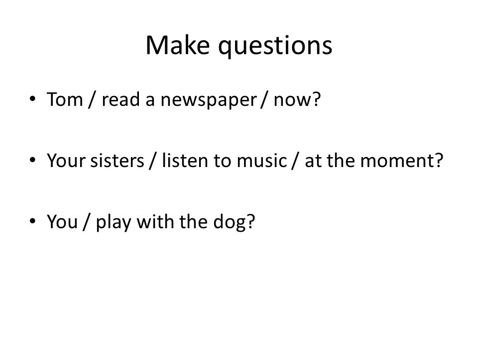 Make questions Is Tom reading a newspaper now.Are your sisters listening to music at the moment.