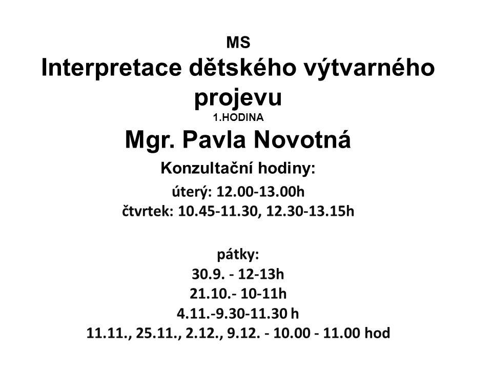 MS Interpretace dětského výtvarného projevu 1.HODINA Mgr. Pavla Novotná Konzultační hodiny: úterý: 12.00-13.00h čtvrtek: 10.45-11.30, 12.30-13.15h pát