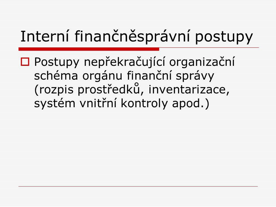 Interní finančněsprávní postupy  Postupy nepřekračující organizační schéma orgánu finanční správy (rozpis prostředků, inventarizace, systém vnitřní k