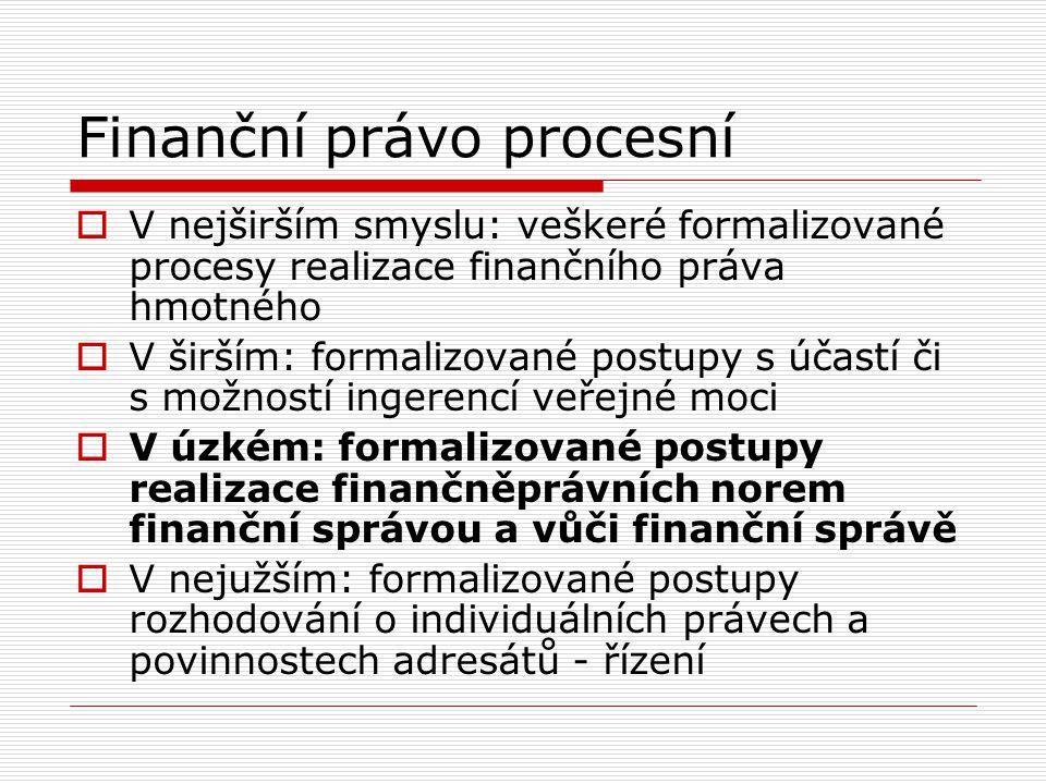 Finanční právo procesní  V nejširším smyslu: veškeré formalizované procesy realizace finančního práva hmotného  V širším: formalizované postupy s úč