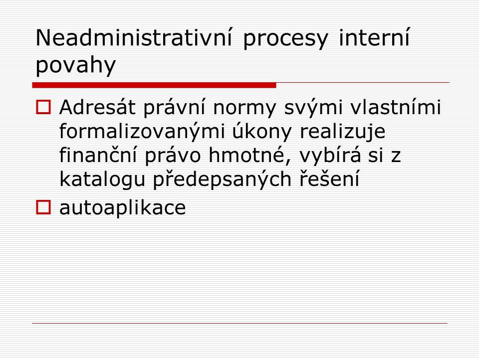 Neadministrativní procesy externí  Postupy, při kterých adresát činí formalizované úkony vůči jinému adresátovi (účastníkovi)  Účastník A je oprávněn a povinen takový úkon učinit a účastník B je povinen toto strpět, případně má právo uplatnit proti takovému úkonu právem předvídané ochranné prostředky  Vybírání daně srážkou x stížnost proti postupu plátce daně