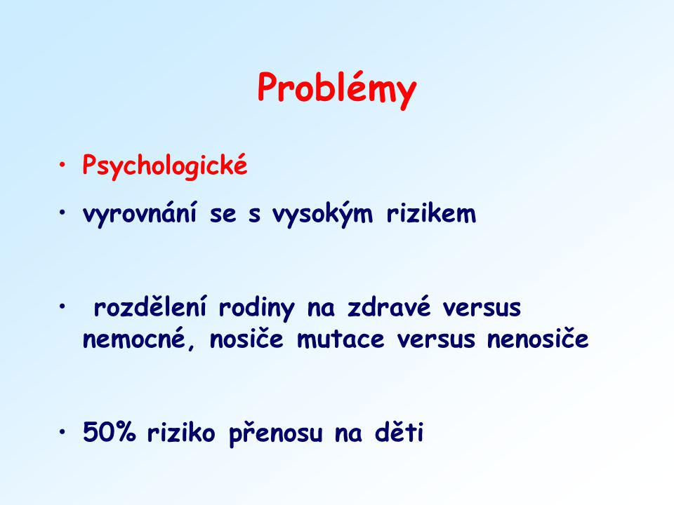 Problémy Psychologické vyrovnání se s vysokým rizikem rozdělení rodiny na zdravé versus nemocné, nosiče mutace versus nenosiče 50% riziko přenosu na d