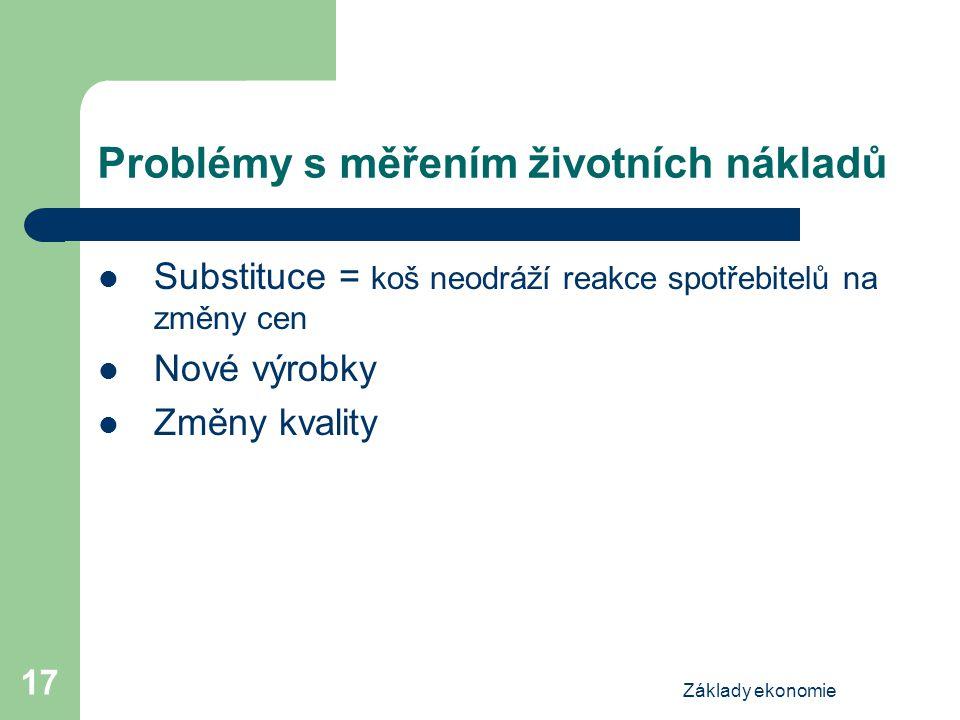 Základy ekonomie 17 Problémy s měřením životních nákladů Substituce = koš neodráží reakce spotřebitelů na změny cen Nové výrobky Změny kvality