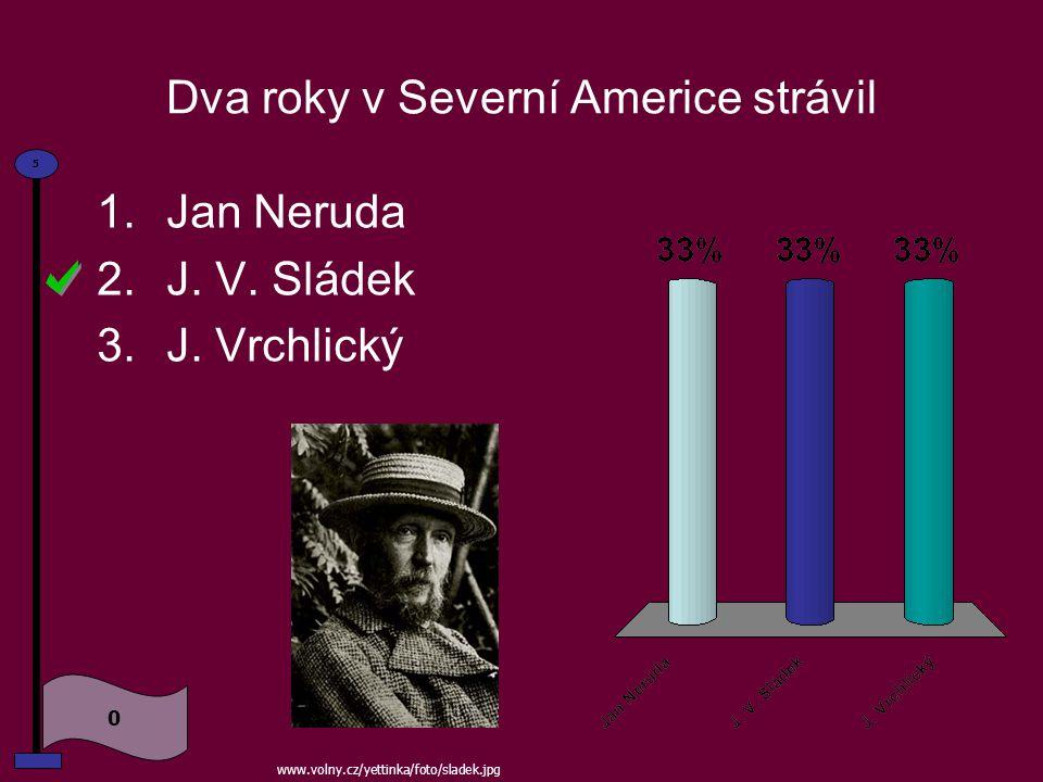 Dva roky v Severní Americe strávil 1.Jan Neruda 2.J.