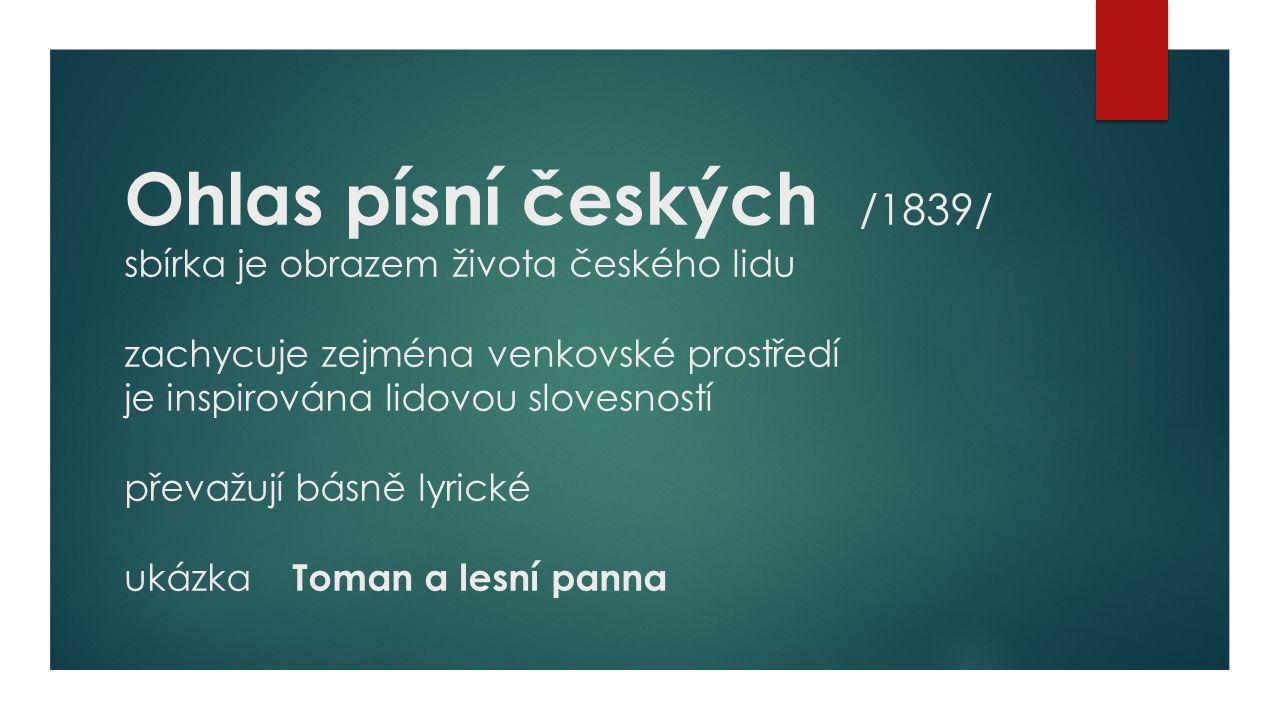 Ohlas písní českých /1839/ sbírka je obrazem života českého lidu zachycuje zejména venkovské prostředí je inspirována lidovou slovesností převažují básně lyrické ukázka Toman a lesní panna