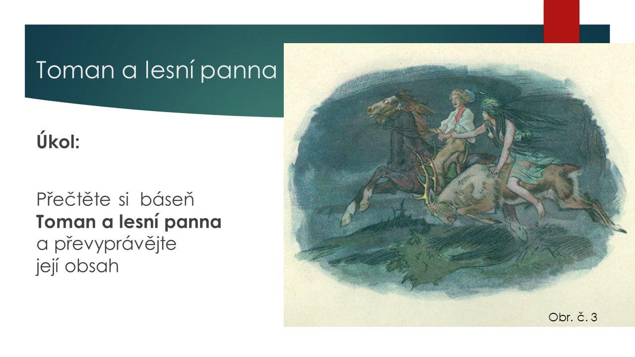 Toman a lesní panna Úkol: Přečtěte si báseň Toman a lesní panna a převyprávějte její obsah Obr. č. 3