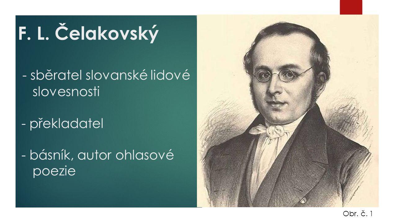 F. L. Čelakovský - sběratel slovanské lidové slovesnosti - překladatel - básník, autor ohlasové poezie Obr. č. 1