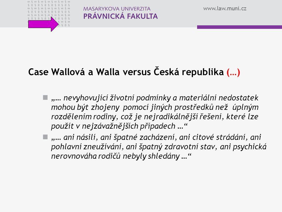 """www.law.muni.cz Case Wallová a Walla versus Česká republika (…) """"… nevyhovující životní podmínky a materiální nedostatek mohou být zhojeny pomocí jiných prostředků než úplným rozdělením rodiny, což je nejradikálnější řešení, které lze použít v nejzávažnějších případech … """"… ani násilí, ani špatné zacházení, ani citové strádání, ani pohlavní zneužívání, ani špatný zdravotní stav, ani psychická nerovnováha rodičů nebyly shledány …"""