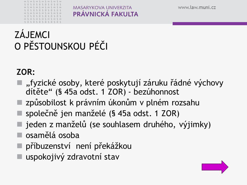 """www.law.muni.cz ZÁJEMCI O PĚSTOUNSKOU PÉČI ZOR: """"fyzické osoby, které poskytují záruku řádné výchovy dítěte"""" (§ 45a odst. 1 ZOR) - bezúhonnost způsobi"""