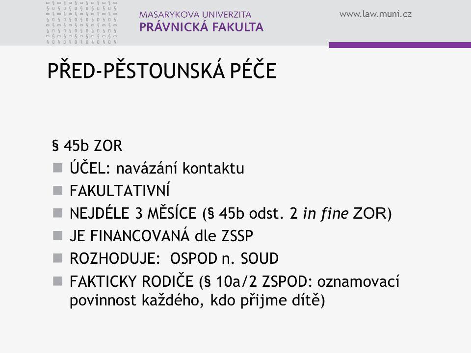 www.law.muni.cz PŘED-PĚSTOUNSKÁ PÉČE § 45b ZOR ÚČEL: navázání kontaktu FAKULTATIVNÍ NEJDÉLE 3 MĚSÍCE (§ 45b odst. 2 in fine ZOR ) JE FINANCOVANÁ dle Z