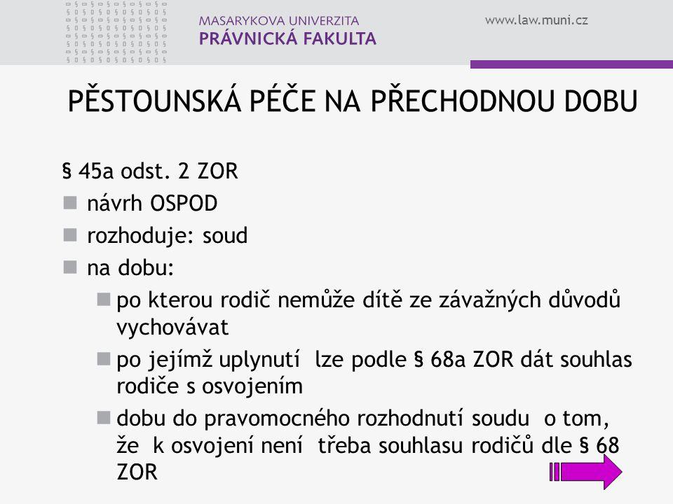 www.law.muni.cz PĚSTOUNSKÁ PÉČE NA PŘECHODNOU DOBU § 45a odst. 2 ZOR návrh OSPOD rozhoduje: soud na dobu: po kterou rodič nemůže dítě ze závažných dův