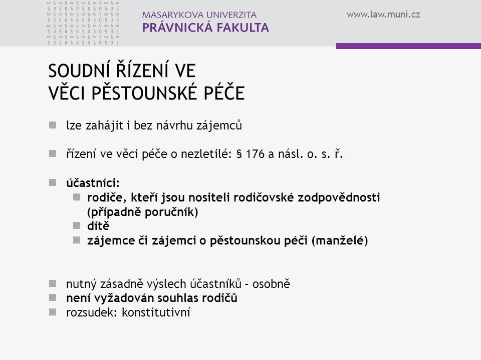 www.law.muni.cz SOUDNÍ ŘÍZENÍ VE VĚCI PĚSTOUNSKÉ PÉČE lze zahájit i bez návrhu zájemců řízení ve věci péče o nezletilé: § 176 a násl. o. s. ř. účastní