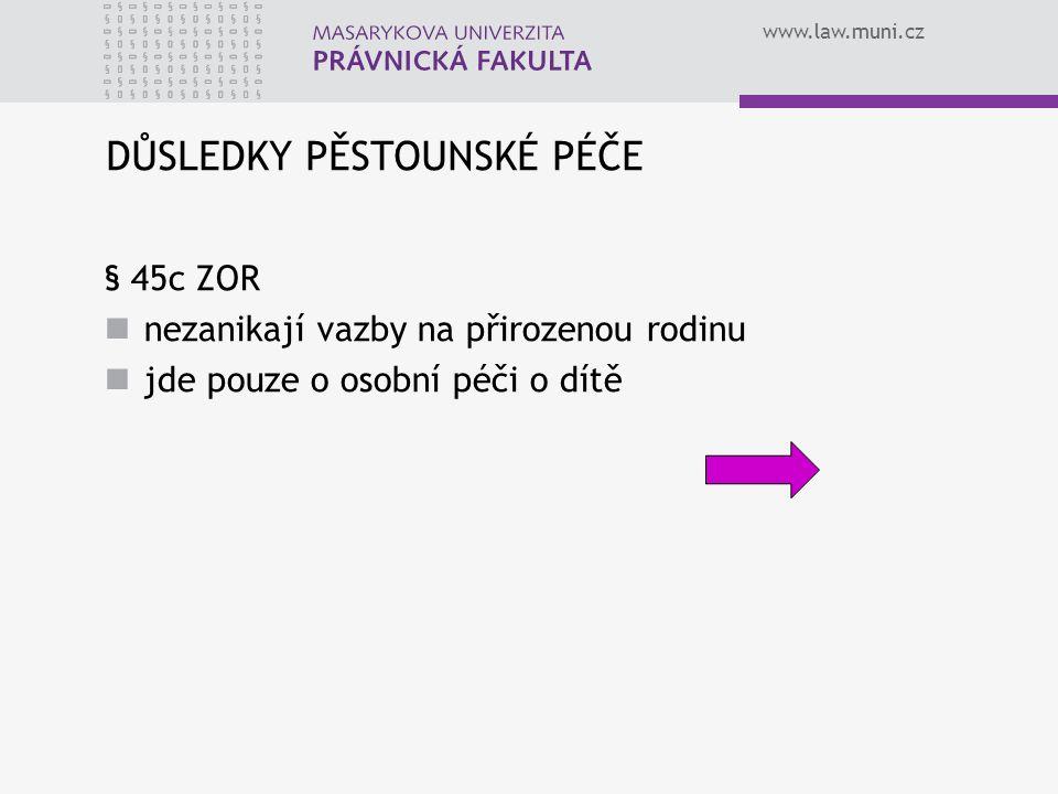 www.law.muni.cz DŮSLEDKY PĚSTOUNSKÉ PÉČE § 45c ZOR nezanikají vazby na přirozenou rodinu jde pouze o osobní péči o dítě