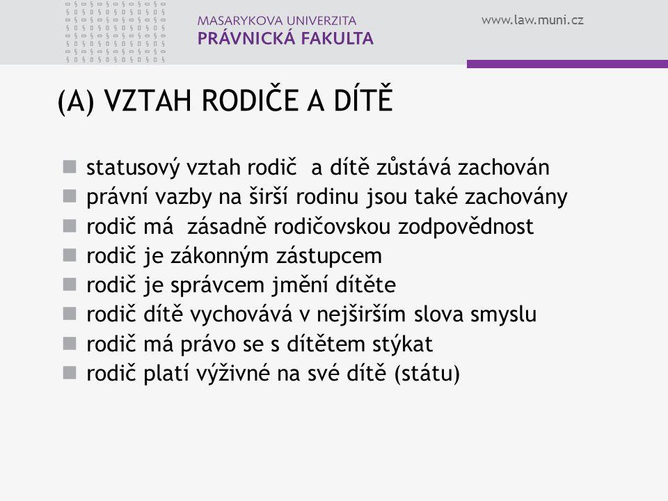www.law.muni.cz (A) VZTAH RODIČE A DÍTĚ statusový vztah rodič a dítě zůstává zachován právní vazby na širší rodinu jsou také zachovány rodič má zásadn