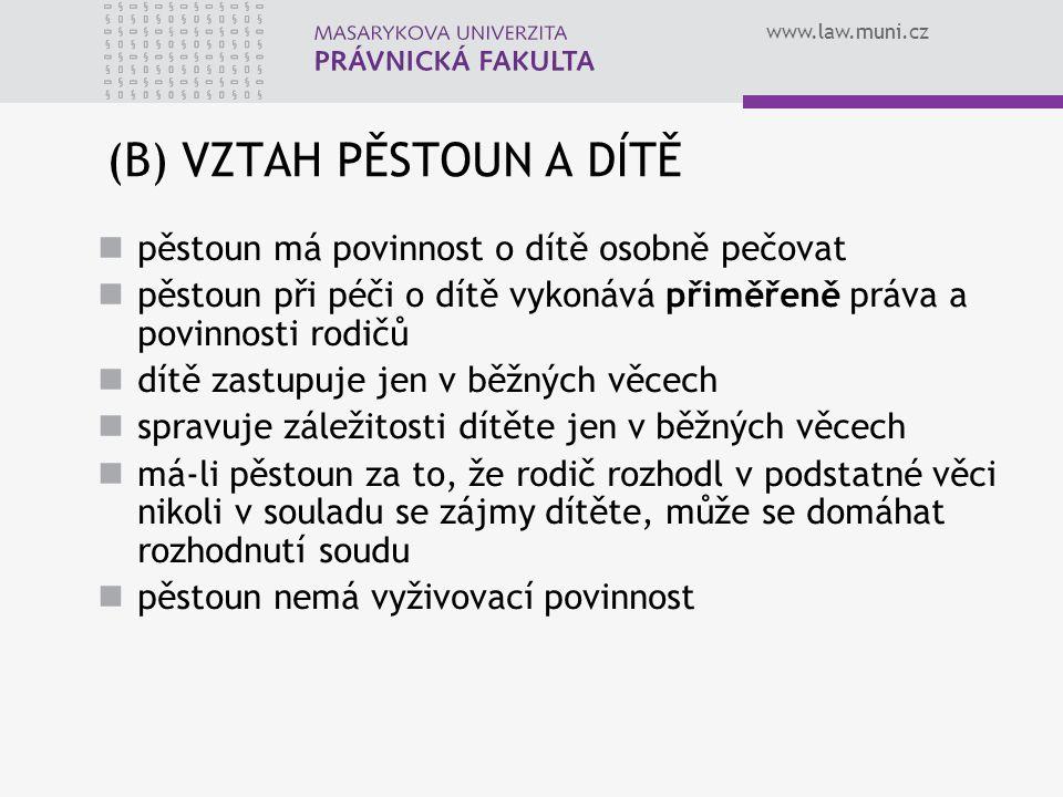 www.law.muni.cz (B) VZTAH PĚSTOUN A DÍTĚ pěstoun má povinnost o dítě osobně pečovat pěstoun při péči o dítě vykonává přiměřeně práva a povinnosti rodičů dítě zastupuje jen v běžných věcech spravuje záležitosti dítěte jen v běžných věcech má-li pěstoun za to, že rodič rozhodl v podstatné věci nikoli v souladu se zájmy dítěte, může se domáhat rozhodnutí soudu pěstoun nemá vyživovací povinnost