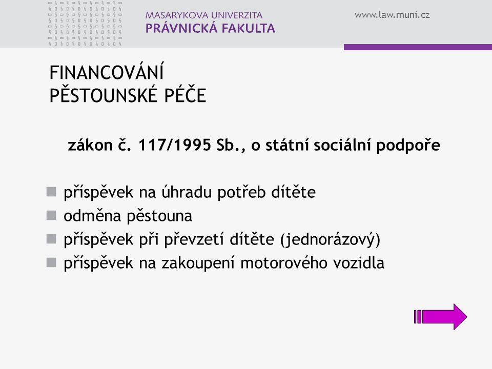 www.law.muni.cz FINANCOVÁNÍ PĚSTOUNSKÉ PÉČE zákon č. 117/1995 Sb., o státní sociální podpoře příspěvek na úhradu potřeb dítěte odměna pěstouna příspěv