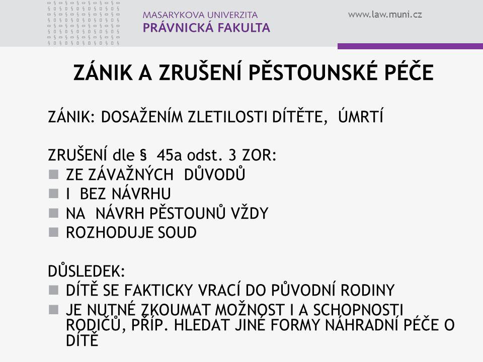 www.law.muni.cz ZÁNIK A ZRUŠENÍ PĚSTOUNSKÉ PÉČE ZÁNIK: DOSAŽENÍM ZLETILOSTI DÍTĚTE, ÚMRTÍ ZRUŠENÍ dle § 45a odst. 3 ZOR: ZE ZÁVAŽNÝCH DŮVODŮ I BEZ NÁV