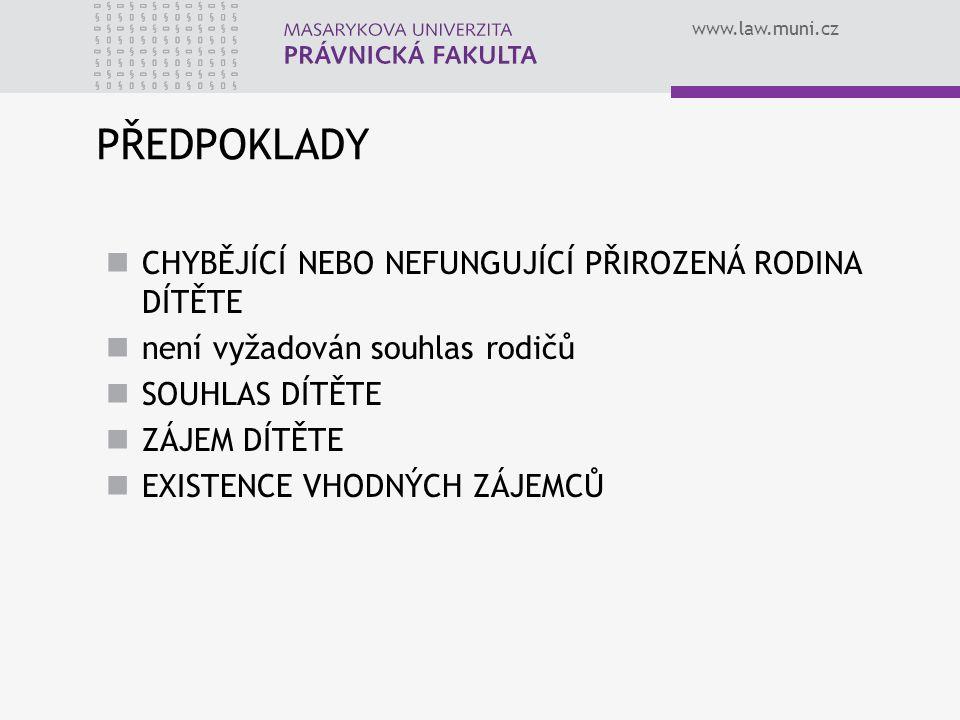 www.law.muni.cz PŘEDPOKLADY CHYBĚJÍCÍ NEBO NEFUNGUJÍCÍ PŘIROZENÁ RODINA DÍTĚTE není vyžadován souhlas rodičů SOUHLAS DÍTĚTE ZÁJEM DÍTĚTE EXISTENCE VHODNÝCH ZÁJEMCŮ