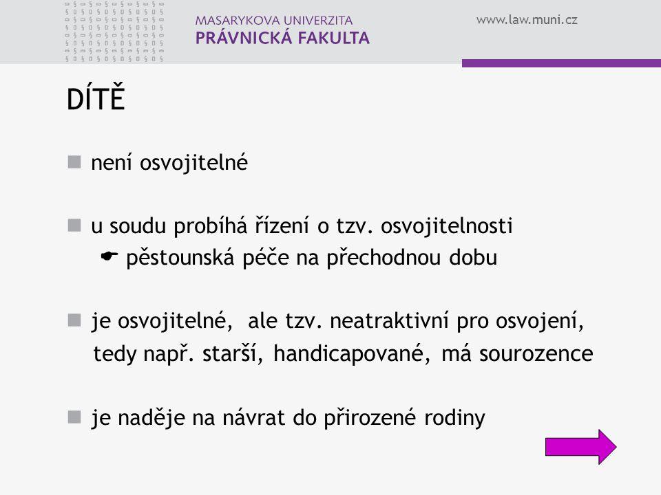 www.law.muni.cz DÍTĚ není osvojitelné u soudu probíhá řízení o tzv. osvojitelnosti  pěstounská péče na přechodnou dobu je osvojitelné, ale tzv. neatr