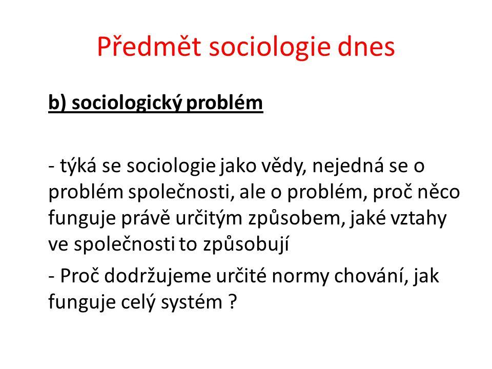Předmět sociologie dnes b) sociologický problém - týká se sociologie jako vědy, nejedná se o problém společnosti, ale o problém, proč něco funguje právě určitým způsobem, jaké vztahy ve společnosti to způsobují - Proč dodržujeme určité normy chování, jak funguje celý systém ?