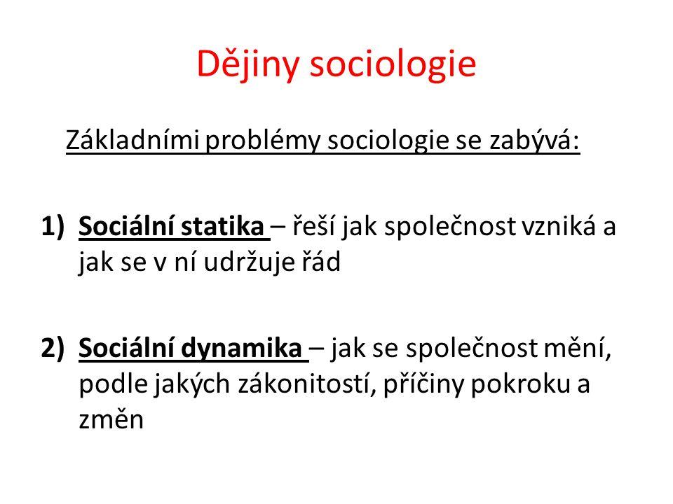 Dějiny sociologie Základními problémy sociologie se zabývá: 1)Sociální statika – řeší jak společnost vzniká a jak se v ní udržuje řád 2)Sociální dynamika – jak se společnost mění, podle jakých zákonitostí, příčiny pokroku a změn