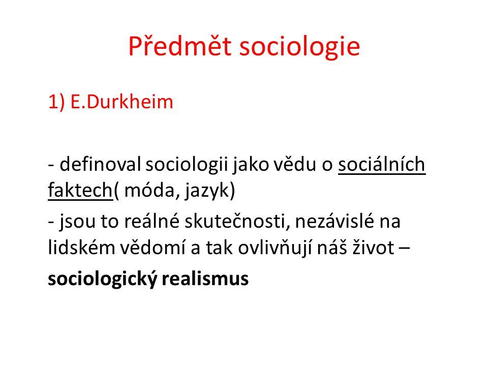 Předmět sociologie 1) E.Durkheim - definoval sociologii jako vědu o sociálních faktech( móda, jazyk) - jsou to reálné skutečnosti, nezávislé na lidském vědomí a tak ovlivňují náš život – sociologický realismus