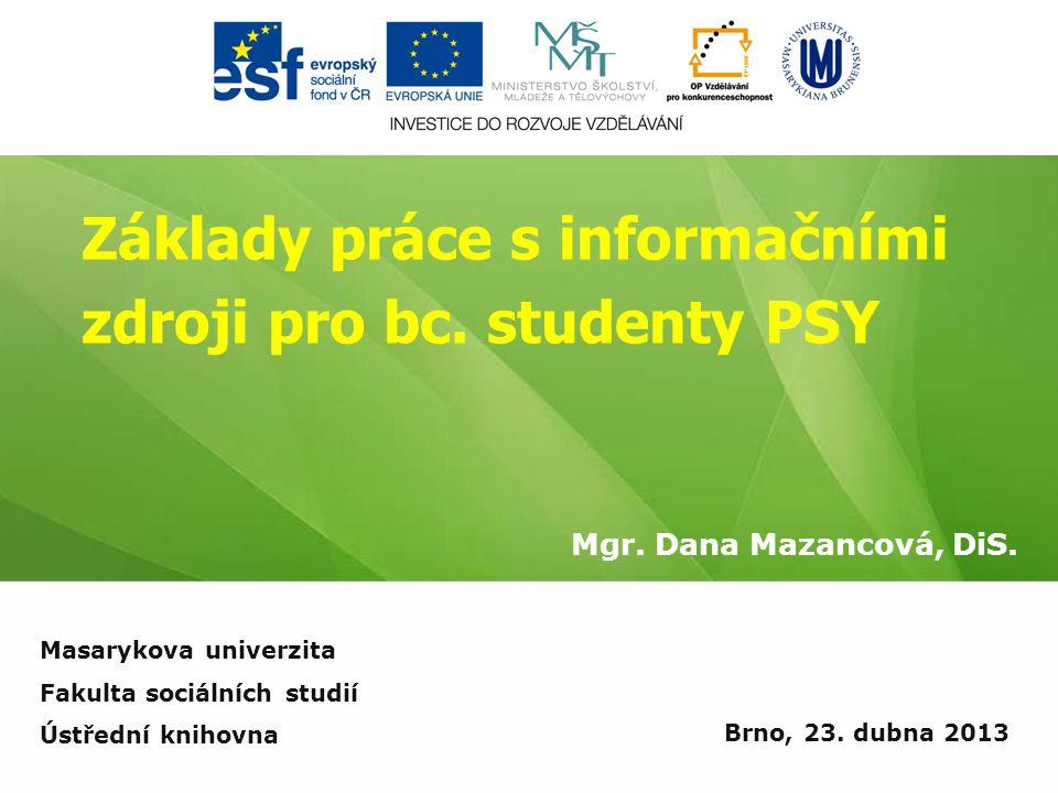 Základy práce s informačními zdroji pro bc. studenty PSY Mgr. Dana Mazancová, DiS. Brno, 23. dubna 2013 Masarykova univerzita Fakulta sociálních studi