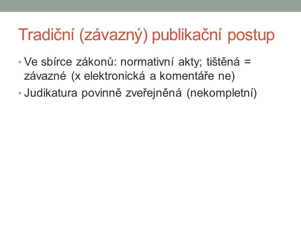 Tradiční (závazný) publikační postup Ve sbírce zákonů: normativní akty; tištěná = závazné (x elektronická a komentáře ne) Judikatura povinně zveřejněn