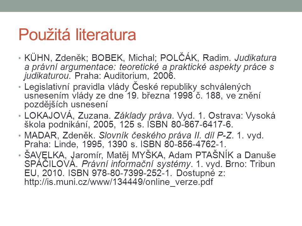 Použitá literatura KÜHN, Zdeněk; BOBEK, Michal; POLČÁK, Radim. Judikatura a právní argumentace: teoretické a praktické aspekty práce s judikaturou. Pr