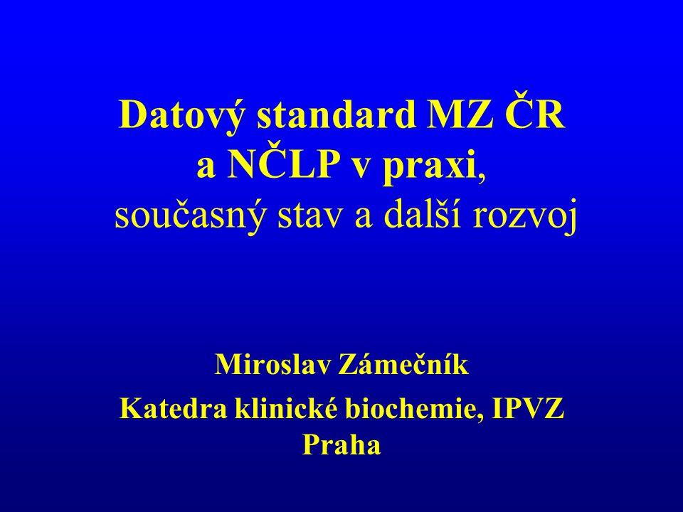 Datový standard MZ ČR a NČLP v praxi, současný stav a další rozvoj Miroslav Zámečník Katedra klinické biochemie, IPVZ Praha