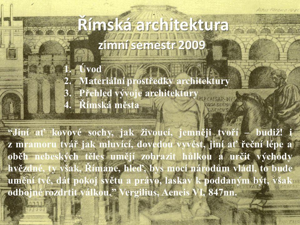 """Římská architektura zimní semestr 2009 1.Úvod 2.Materiální prostředky architektury 3.Přehled vývoje architektury 4.Římská města """"Jiní ať kovové sochy,"""