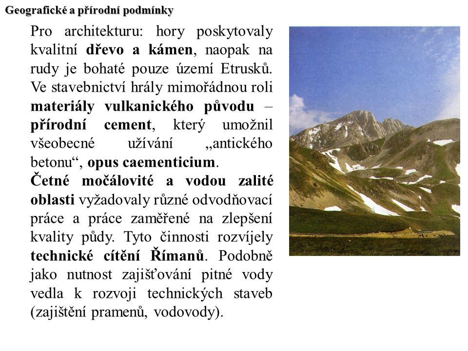 Geografické a přírodní podmínky Pro architekturu: hory poskytovaly kvalitní dřevo a kámen, naopak na rudy je bohaté pouze území Etrusků. Ve stavebnict