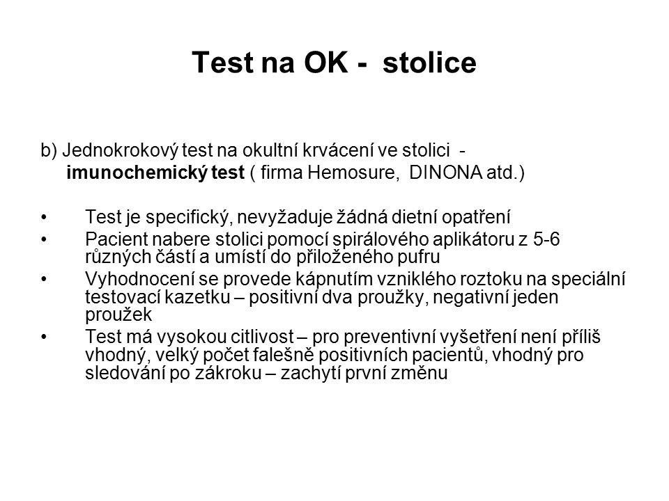 Test na OK - stolice b) Jednokrokový test na okultní krvácení ve stolici - imunochemický test ( firma Hemosure, DINONA atd.) Test je specifický, nevyžaduje žádná dietní opatření Pacient nabere stolici pomocí spirálového aplikátoru z 5-6 různých částí a umístí do přiloženého pufru Vyhodnocení se provede kápnutím vzniklého roztoku na speciální testovací kazetku – positivní dva proužky, negativní jeden proužek Test má vysokou citlivost – pro preventivní vyšetření není příliš vhodný, velký počet falešně positivních pacientů, vhodný pro sledování po zákroku – zachytí první změnu